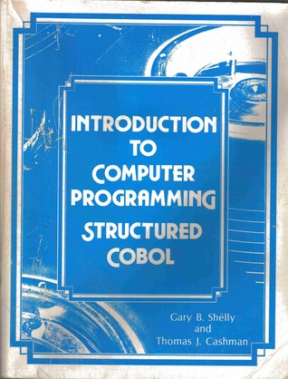 Introduction to Computer Programming Structured COBOL by Gary B. Shelly