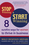 Stop Whining and Start Winning: Eight Surefire Ways for Women to Thrive in Business