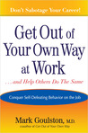 Get Out of Your Own Way at Work... and Help Others Do the Same: Conquering Self-Defeating Behavior on the Job