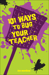 101 Ways to Bug Your Teacher