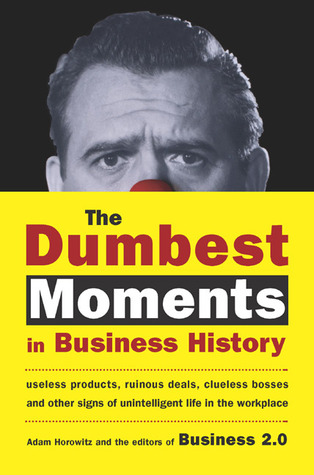 The Dumbest Moments in Business History by Adam Horowitz