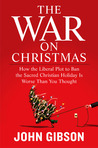 The War on Christmas: How the Liberal Plot to Ban the Sacred Christian Holiday IsWorse Than You Thought