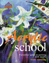 Acrylic School: A Practical Guide to Painting with Acrylic