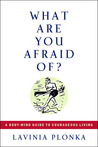 What Are You Afraid Of? A Body/Mind Guide to Courageous Living