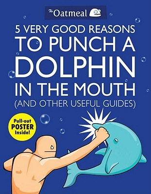 5 Very Good Reasons to Punch a Dolphin in the Mouth and Other Useful Guides by Matthew Inman