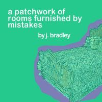 A Patchwork of Rooms Furnished By Mistakes by J. Bradley