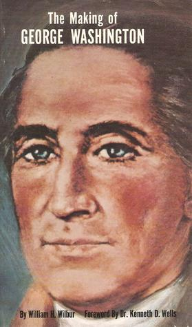 The Making of George Washington by William H. Wilbur