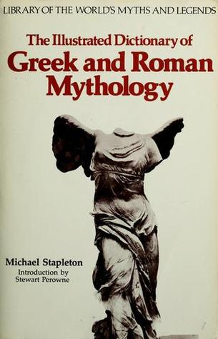 The Illustrated Dictionary of Greek and Roman Mythology Library of the Worlds Myths Legends