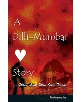 A Dilli-Mumbai Story ...when Love Won Over Terror by Abhimanyu Jha