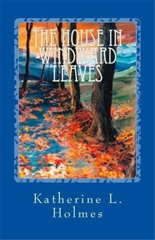 The House in Windward Leaves by Katherine L. Holmes