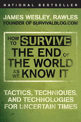 How to Survive the End of the World as We Know It; Tactics, Techniques and Technologies for Uncertain Things  - James Wesley Rawles