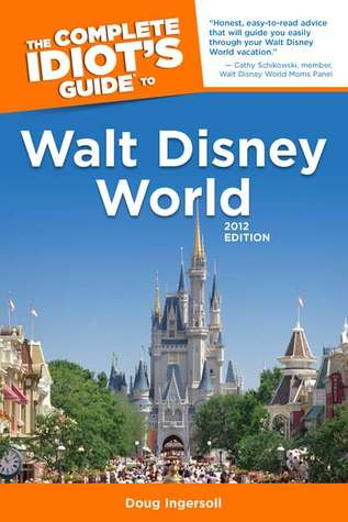 The Complete Idiot's Guide to Walt Disney World, 2012 Edition by Doug Ingersoll