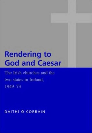 The Irish Churches and the Two States in Ireland 1949-1973: Rendering to God and Caeser  by  Dáibhí Ó Cróinín