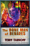 The Bone Man of Benares: A Lunatic Trip Through Love and the World