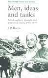 Men, Ideas, And Tanks: British Military Thought And Armoured Forces, 1903 1939