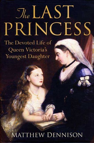 The Last Princess: The Devoted Life of Queen Victorias Youngest Daughter