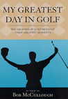 My Greatest Day in Golf: The Legends of Golf Recount Their Greatest Moments