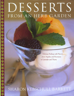 Desserts from an Herb Garden: Glorious Endings with Flavors from Angelica and Rosemary to Lavender and Thyme