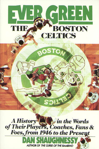 Ever Green The Boston Celtics: A History in the Words of Their Players, Coaches, Fans and Foes, from 1946 to the Present