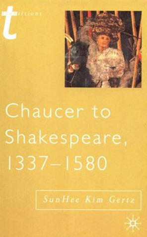 Chaucer to Shakespeare, 1337 - 1580 by SunHee Kim Gertz