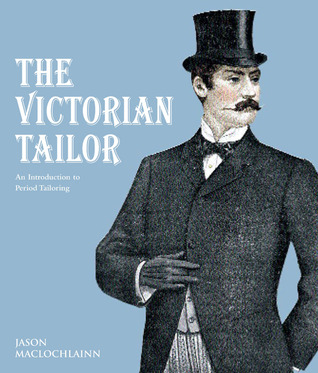 The Victorian Tailor: Techniques and Patterns for Making Historically Accurate Period Clothes for Gentlemen