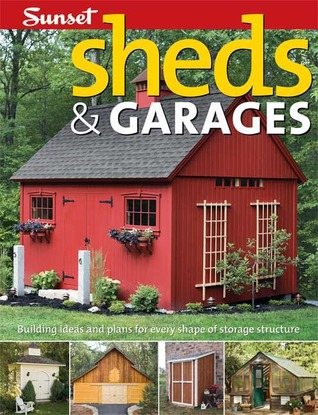 Sheds & Garages: Building Ideas and Plans for Every Shape of Storage Structure Sunset Magazines & Books