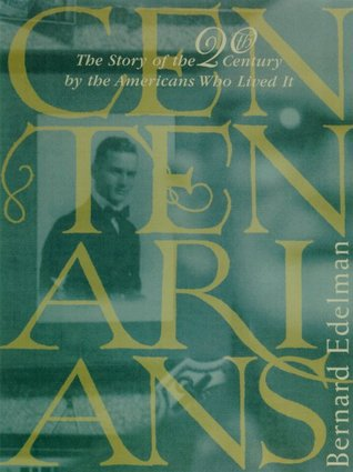 Centenarians: The Story of the Twentieth Century by the Americans Who Lived It