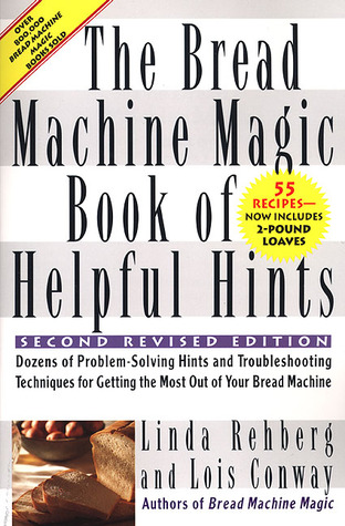 The Bread Machine Magic Book of Helpful Hints: Dozens of Problem-Solving Hints and Troubleshooting Techniques for Getting the Most out of Your Bread Machine