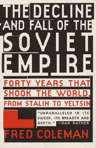 The Decline and Fall of Soviet Empire: Forty Years That Shook The World, From Stalin to Yeltsin