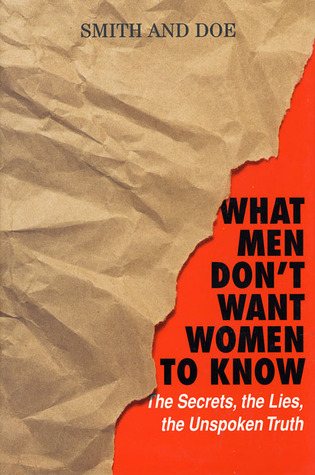 What Men Don't Want Women To Know: The Secrets, The Lies, The Unspoken Truth