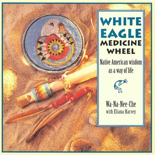The White Eagle Medicine Wheel: Native American Wisdom As A Way of Life