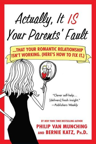 Actually, It Is Your Parents' Fault: ...that your romantic relationship isn't working. (Here's how to fix it.)