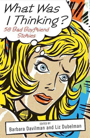 What Was I Thinking?: 58 Bad Boyfriend Stories