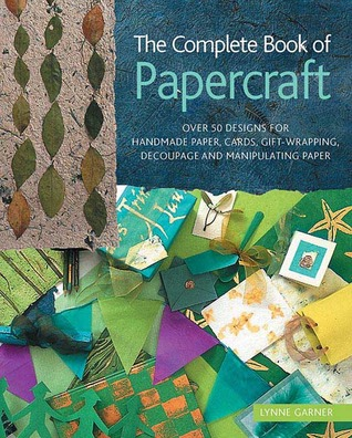 The Complete Book of Papercraft: Over 50 Designs for Handmade Paper, Cards, Gift-Wrapping, Decoupage, and Manipulating Paper