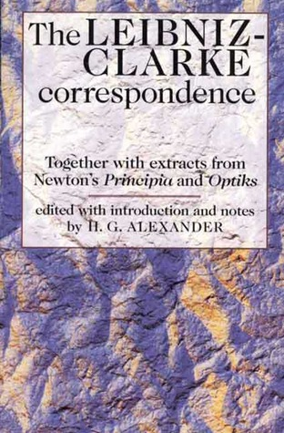 The Leibniz-Clarke Correspondence: Together wiith Extracts from Newton's Principia and Opticks