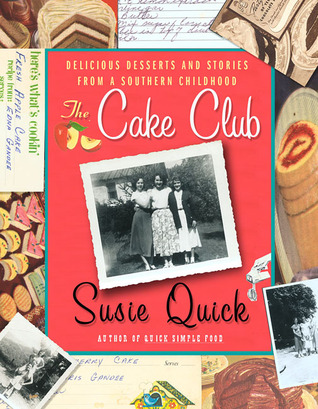 The Cake Club: Delicious Desserts and Stories from a Southern Childhood Susie Quick