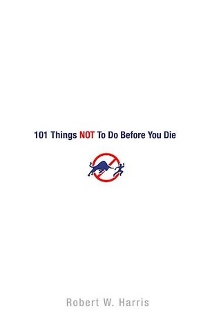 101 Things NOT to Do Before You Die by Robert W. Harris