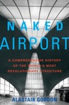 Naked Airport: A Cultural History of the World's Most Revolutionary Structure
