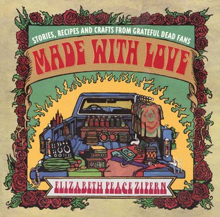 Made With Love: Stories, Recipes and Crafts From Grateful Dead Fans