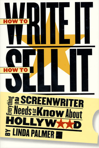 How to Write It, How to Sell It: Everything a Screenwriter Needs to Know About Hollywood