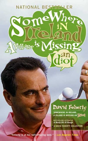 Somewhere in Ireland a Village Is Missing an Idiot by David Feherty