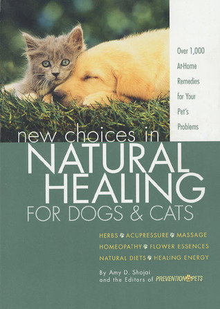 New Choices in Natural Healing for Dogs & Cats by Amy D. Shojai