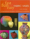 Fast, Fun & Easy Fabric Vases: 6 Sensational Shapes--Unlimited Possibilities