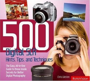 Download 500 Digital Slr Hints, Tips, and Techniques: The Easy, All-in-one Guide to Getting the Best Out of Your Digital Slr by Chris Weston PDB