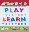 Play Together, Learn Together: Over 400 Activities to Do with Your Child