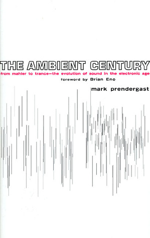 The Ambient Century: From Mahler to Trance: The Evolution of Sound in the Electronic Age