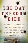 The Day Freedom Died: The Colfax Massacre, the Supreme Court and the Betrayal of Reconstruction