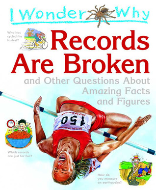 I Wonder Why Records Are Broken: and Other Questions about Amazing Facts and Figures
