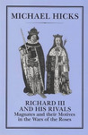 Richard III and His Rivals: Magnates and their Motives in the Wars of the Roses