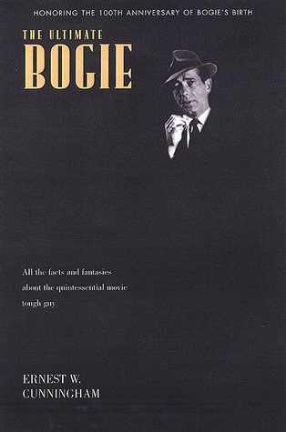 The Ultimate Bogart: All the Facts and Fantasies About Humphrey Bogart, the Quintessential Movie Tough Guy